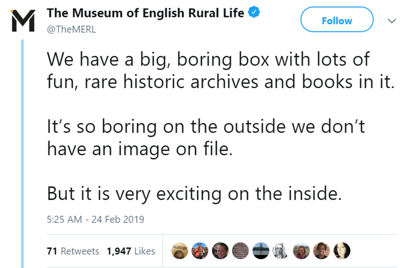 Text - MThe Museum of English Rural Life Follow @THEMERL We have a big, boring box with lots of fun, rare historic archives and books in it. It's so boring on the outside we don't have an image on file. But it is very exciting on the inside. 5:25 AM - 24 Feb 2019 MUELLER 71 Retweets 1,947 Likes