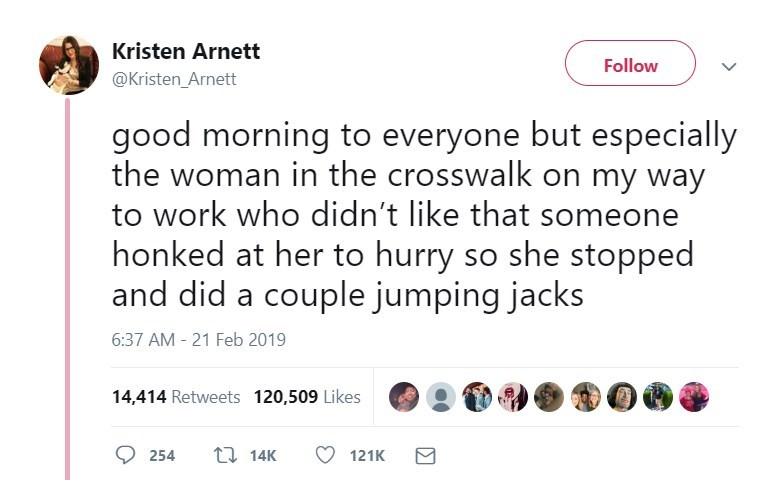 Text - Kristen Arnett Follow @Kristen_Arnett good morning to everyone but especially the woman in the crosswalk on my way to work who didn't like that someone honked at her to hurry so she stopped and did a couple jumping jacks 6:37 AM 21 Feb 2019 14,414 Retweets 120,509 Likes t 14K 254 121K