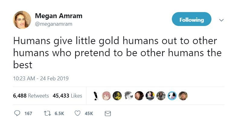 Text - Megan Amram Following @meganamram Humans give little gold humans out to other humans who pretend to be other humans the best 10:23 AM 24 Feb 2019 6,488 Retweets 45,433 Likes t 6.5K 45K 167