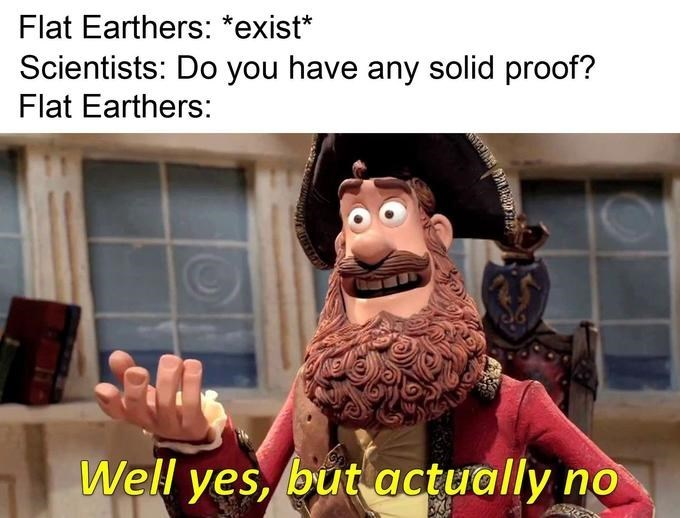 Yes But Actually No meme about flat earthers having no proof
