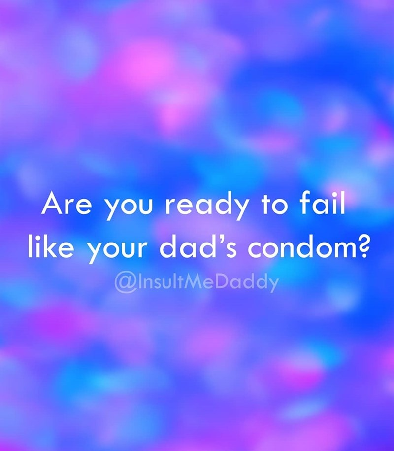 Blue - Are you ready to fail like your dad's condom? @InsultMeDaddy