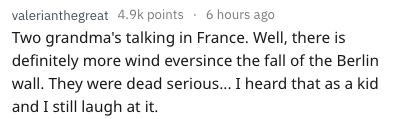 Text - valerianthegreat 4.9k points 6 hours ago Two grandma's talking in France. Well, there is definitely more wind eversince the fall of the Berlin wall. They were dead serious... I heard that as a kid and I still laugh at it.