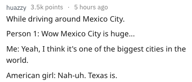 Text - huazzy 3.5k points 5 hours ago While driving around Mexico City. Person 1: Wow Mexico City is huge... Me: Yeah, I think it's one of the biggest cities in the world. American girl: Nah-uh. Texas is.