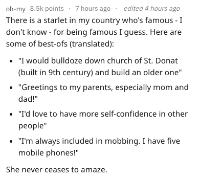 """Text - oh-my 8.5k points 7 hours ago There is a starlet in my country who's famous - I don't know - for being famous I guess. Here are some of best-ofs (translated): edited 4 hours ago """"I would bulldoze down church of St. Donat (built in 9th century) and build an older one"""" """"Greetings to my parents, especially mom and dad!"""" """"I'd love to have more self-confidence in other people"""" """"I'm always included in mobbing. I have five mobile phones!"""" She never ceases to amaze."""