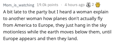 Text - Mom_is_watching 19.0k points 4 hours ago 2 A bit late to the party but I heard a woman explain to another woman how planes don't actually fly from America to Europe, they just hang in the sky motionless while the earth moves below them, until Europe appears and then they land.