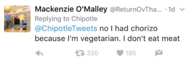 Text - Mackenzie O'Malley @ReturnOvTha... 1d Replying to Chipotle @ChipotleTweets no I had chorizo because I'm vegetarian. I don't eat meat 320 195
