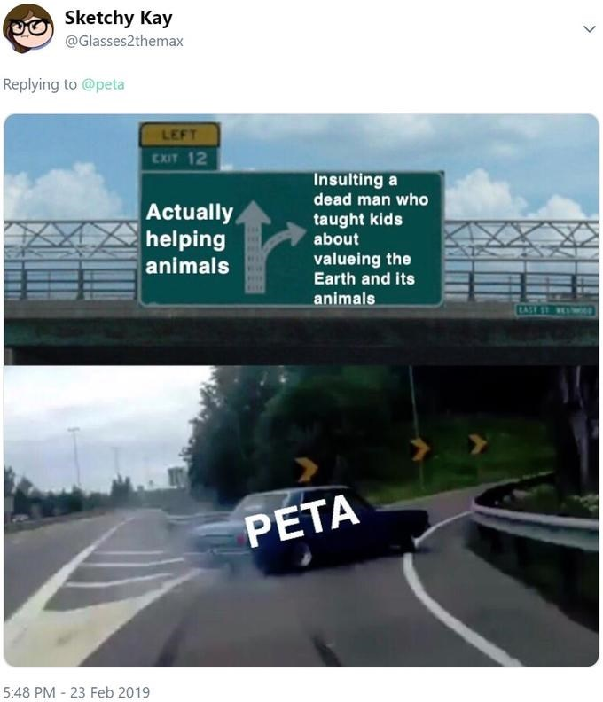 Road - Sketchy Kay @Glasses2themax Replying to @peta LEFT CXIT 12 Insulting a dead man who Actually helping animals taught kids about valueing the Earth and its animals PETA 5:48 PM 23 Feb 2019