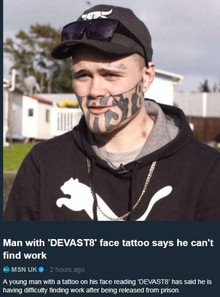 Facial hair - Man with 'DEVAST8' face tattoo says he can't find work MSN UK 2 hours ago A young man with a tattoo on his face reading 'DEVAST8' has said he is having difficulty finding work after being released from prison.
