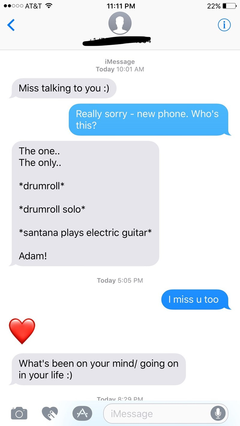 Text - .ooo AT&T 22% 11:11 PM i iMessage Today 10:01AM Miss talking to you :) Really sorry -new phone. Who's this? The one.. The only.. *drumroll* *drumroll solo* *santana plays electric guitar* Adam! Today 5:05 PM I miss u too What's been on your mind/ going on in your life ) Today 8:29 PM A iMessage