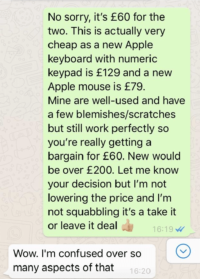 Text - No sorry, it's £60 for the two. This is actually very cheap as a new Apple keyboard with numeric keypad is £129 and a new Apple mouse is £79 Mine are well-used and have a few blemishes/scratches but still work perfectly you're really getting bargain for £60. New would be over £200. Let me know your decision but I'm not lowering the price and I'm not squabbling it's a take it or leave it deal 16:19 Wow. I'm confused over so many aspects of that 16:20
