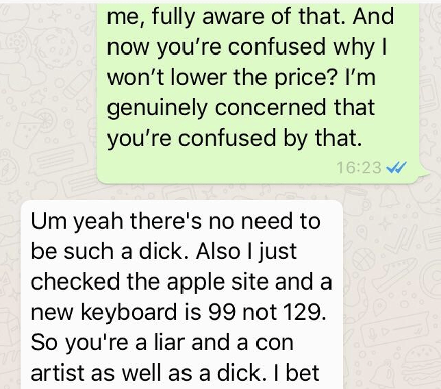 Text - me, fully aware of that. And now you're confused why I won't lower the price? I'm genuinely concerned that you're confused by that. 16:23 Um yeah there's no need to be such a dick. Also I just checked the apple site and a new keyboard is 99 not 129. So you're a liar and a con artist as well as a dick. I bet