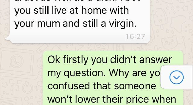 Text - you still live at home with your mum and still a virgin. 16:27 Ok firstly you didn't answer my question. Why are yo Ahconfused that someone won't lower their price when