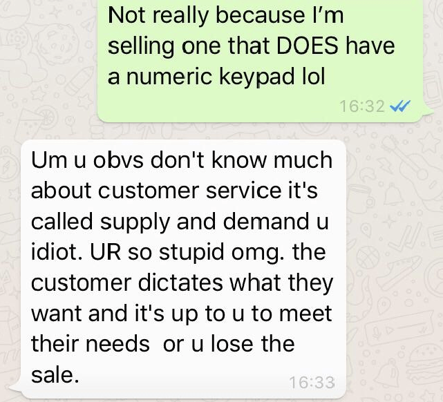 Text - Not really because I'm selling one that DOES have a numeric keypad lol 16:32 Um u obvs don't know much about customer service it's called supply and demand idiot. UR so stupid omg. the customer dictates what they want and it's up to u to meet their needs or u lose the sale 16:33