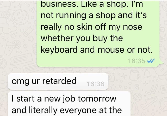Text - business. Like a shop. I'm not running a shop and it's really no skin off my nose whether you buy the keyboard and mouse or not. 16:35 omg ur retarded 16:36 I start a new job tomorrow and literally everyone at the