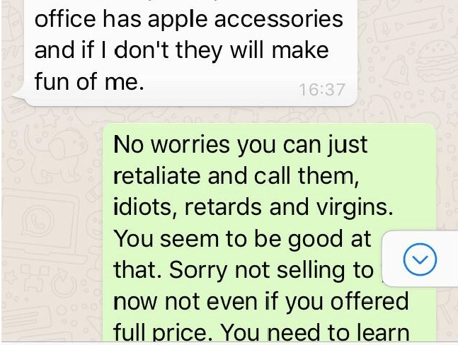 Text - office has apple accessories and if I don't they will make fun of me 16:37 No worries you can just retaliate and call them, idiots, retards and virgins. You seem to be good at that. Sorry not selling to now not even if you offered full price. You need to learn