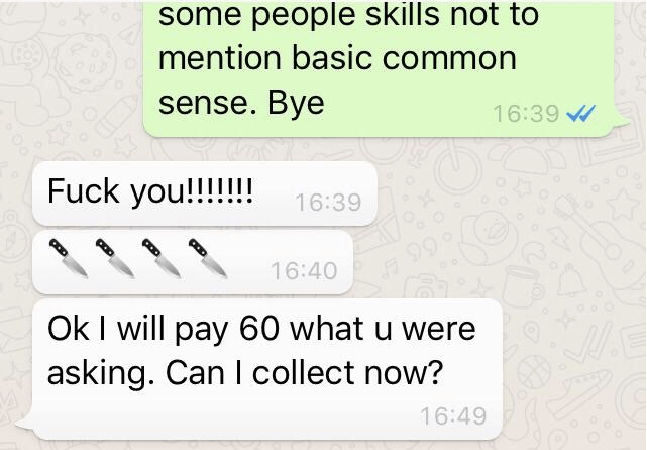 Text - some people skills not to mention basic common sense. Bye 16:39 Fuck you!!!! 16:39 66 16:40 Ok I will pay 60 what u were asking. Can I collect now? 16:49