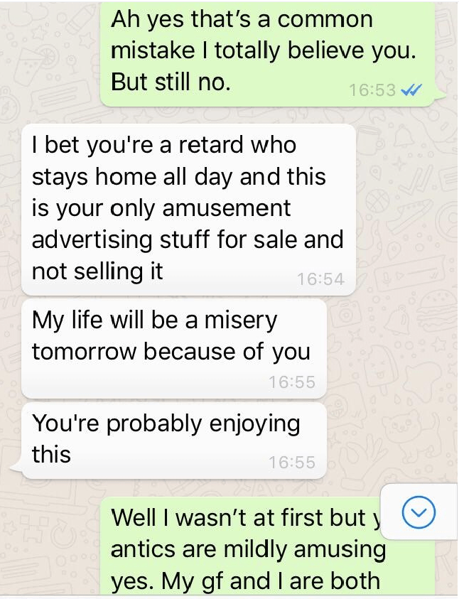 Text - Ah yes that's a common mistake I totally believe you. But still no. 16:53 I bet you're a retard who stays home all day and this is your only amusement advertising stuff for sale and not selling it 16:54 My life will be a misery tomorrow because of you 16:55 You're probably enjoying this 16:55 Well I wasn't at first but y antics are mildly amusing yes. My gf and I are both
