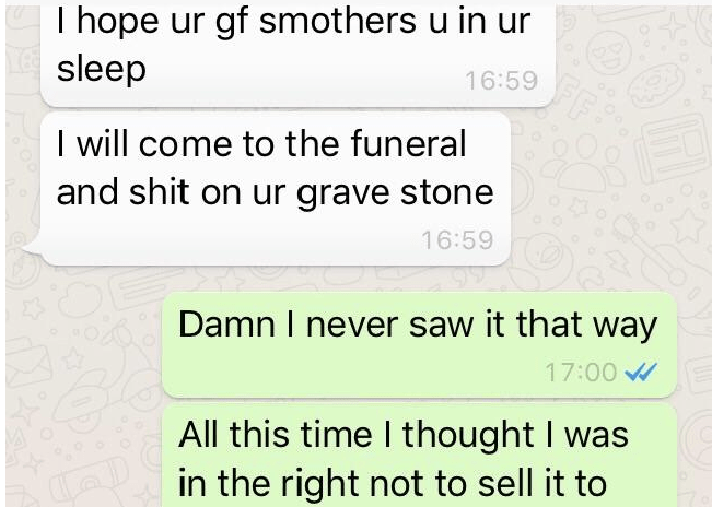 Text - I hope ur gf smothers u in ur sleep 16:59 I will come to the funeral and shit on ur grave stone 16:59 95 Damn I never saw it that way 17:00 All this time I thought I was in the right not to sell it to