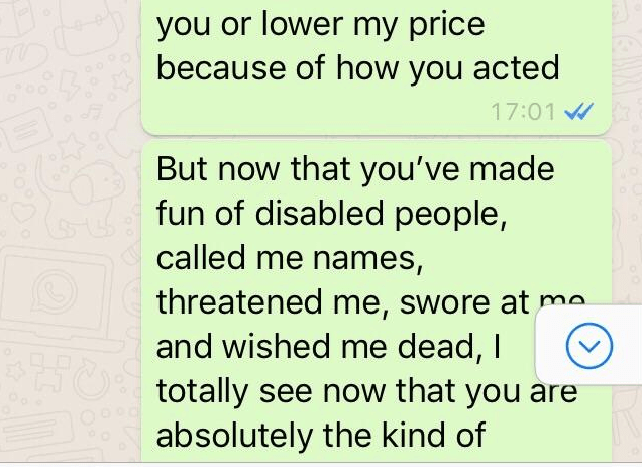Text - you or lower my price because of how you acted 17:01 But now that you've made fun of disabled people, called me names, threatened me, swore at ma and wished me dead, I totally see now that you are absolutely the kind of 250