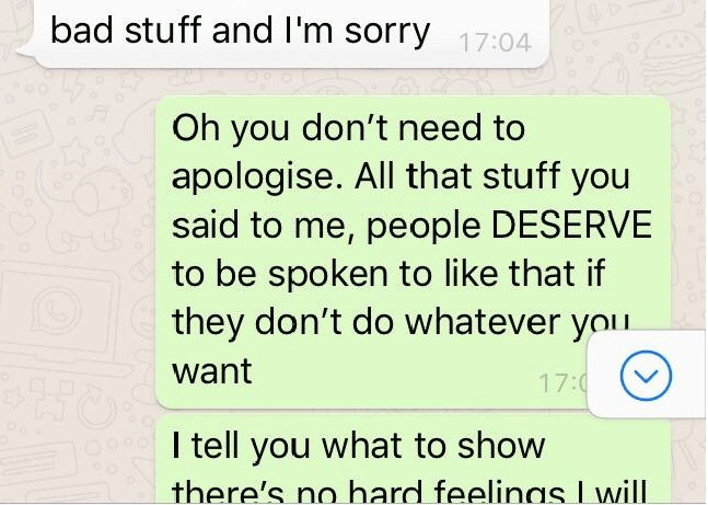 Text - bad stuff and I'm sorry 17:04 Oh you don't need to apologise. All that stuff you said to me, people DESERVE to be spoken to like that if they don't do whatever youu want 17:0 eI tell you what to show there's hard feelinas Lwill