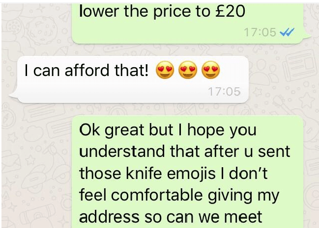 Text - lower the price to £20 17:05 I can afford that! 17:05 OOk great but I hope you understand that after u sent those knife emojis I don't feel comfortable giving my address so can we meet