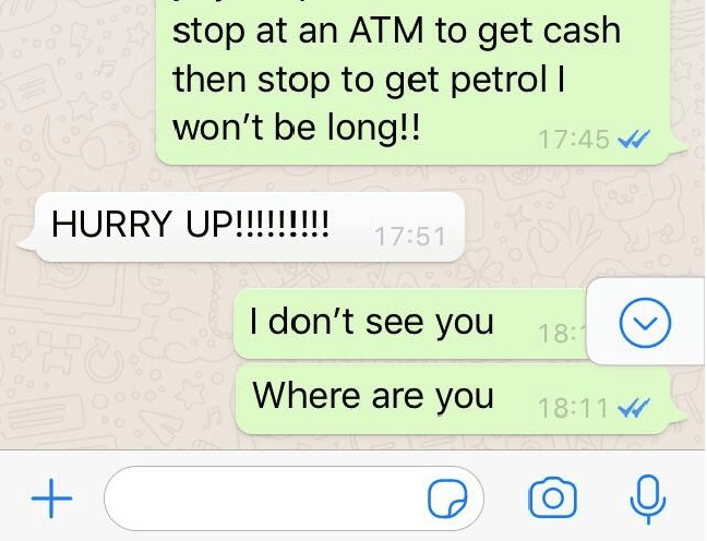 Text - stop at an ATM to get cash then stop to get petrol I won't be long!! 17:45 HURRY UP!!!!!!! 17:51 I don't see you 18: Where are you 18:11 +