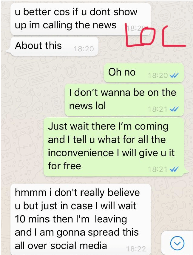 Text - u better cos if u dont show up im calling the news LOL 18:2 About this 18:20 Oh no 18:20 I don't wanna be on the news lol 18:21 Just wait there I'm coming and I tell u what for all the inconvenience I will give u it AD for free 18:21 hmmm i don't really believe u but just in case I will wait 10 mins then l'm leaving and I am gonna spread this all over social media 18:22