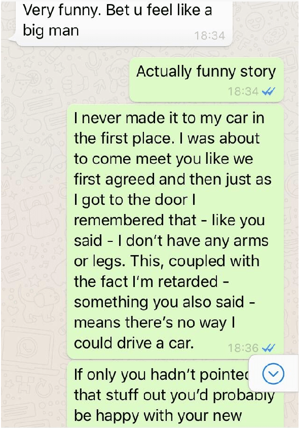 Text - Very funny. Bet u feel like a big man 18:34 Actually funny story 18:34 I never made it to my car in the first place. I was about to come meet you like we first agreed and then just I got to the door I remembered that like you said I don't have any arms or legs. This, coupled with the fact I'm retarded - something you also said - means there's no way I could drive a car. 18:36 If only you hadn't pointe that stuff out you'd probaDiy be happy with your new