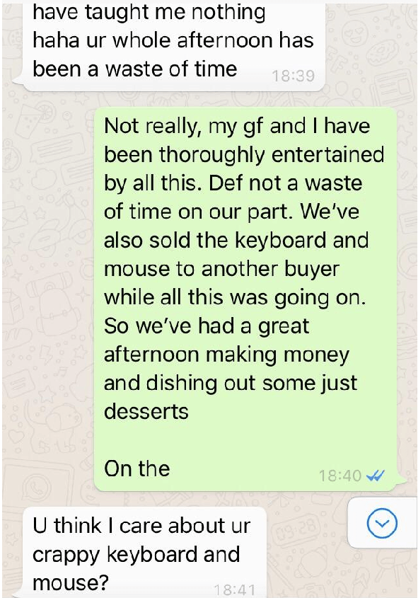 Text - have taught me nothing haha ur whole afternoon has been a waste of time 18:39 Not really, my gf and I have been thoroughly entertained by all this. Def not a waste of time on our part. We've also sold the keyboard and mouse to another buyer while all this was going on So we've had a great afternoon making money and dishing out some just desserts On the 18:40 U think I care about ur 09 28) crappy keyboard and mouse? 18:41