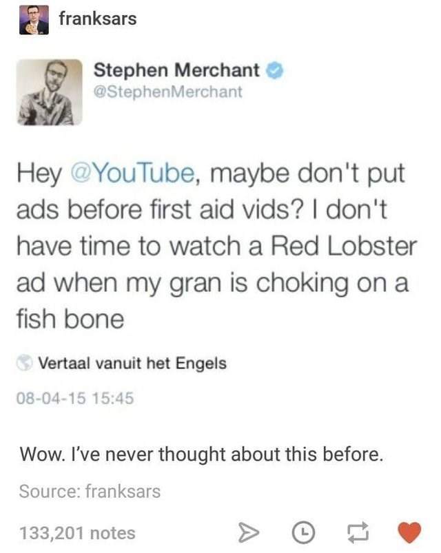 Text - franksars Stephen Merchant @StephenMerchant Hey@YouTube, maybe don't put ads before first aid vids? I don't have time to watch a Red Lobster ad when my gran is choking on fish bone Vertaal vanuit het Engels 08-04-15 15:45 Wow. I've never thought about this before. Source: franksars 133,201 notes