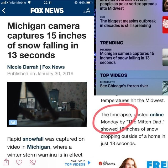 """Text - l Xfinity Mobile 22:11 64% people as polar vortex spreads into Midwest FOX NEWS AA CAN The biggest measles outbreak in decades is still spreading Michigan camera captures 15 inches of snow falling in TRENDING FOX NEWS 13 seconds Michigan camera captures 15 inches of snow falling in 13 seconds Nicole Darrah Fox News Published on January 30, 2019 TOP VIDEOS BBC NEWS See Chicago's frozen river temperatures hit the Midwest. The timelapse, posted online Monday by """"The Mitten Dad,"""" showed 15 in"""