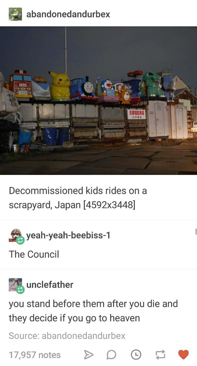 funny tumblr post Decommissioned kids rides on a scrapyard, Japan [4592x3448] yeah-yeah-beebiss-1 The Council unclefather you stand before them after you die and they decide if you go to heaven Source: abandonedandurbex 17,957 notes