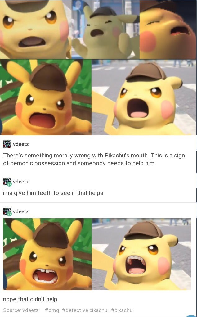 funny tumblr post pictures of pikechu screaming There's something morally wrong with Pikachu's mouth. This is a sign of demonic possession and somebody needs to help him. vdeetz ima qive him teeth to see if that helps. vdeetz nope that didn't help Source: vdeetz #omg # detective pikachu #pikachu