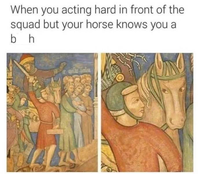"""Caption that reads, """"When you acting hard in front of the squad but your horse knows you a b*tch"""" above a medieval painting of a guy holding a sword up while his horse looks at him with distrust"""