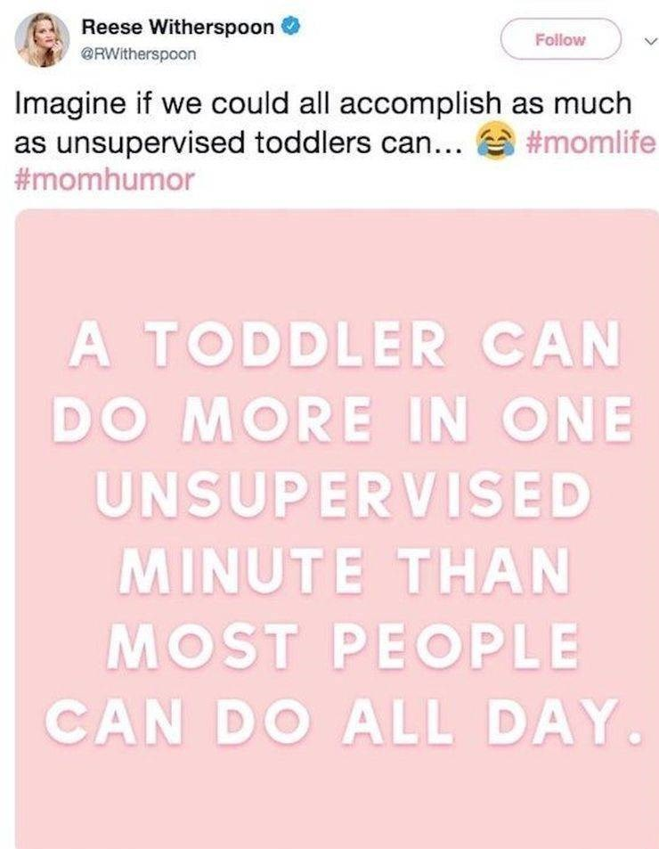 Text - Reese Witherspoon Follow @RWitherspoon Imagine if we could all accomplish as much as unsupervised toddlers can... #momlife #momhumor A TODDLER CAN DO MORE IN ONE UNSUPERVISED MINUTE THAN MOST PEOPLE CAN DO ALL DAY