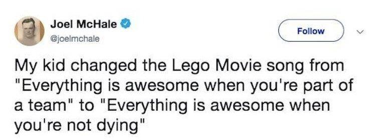 "Text - Joel McHale Follow @joelmchale My kid changed the Lego Movie song from ""Everything is awesome when you're part of a team"" to ""Everything is awesome when you're not dying"""