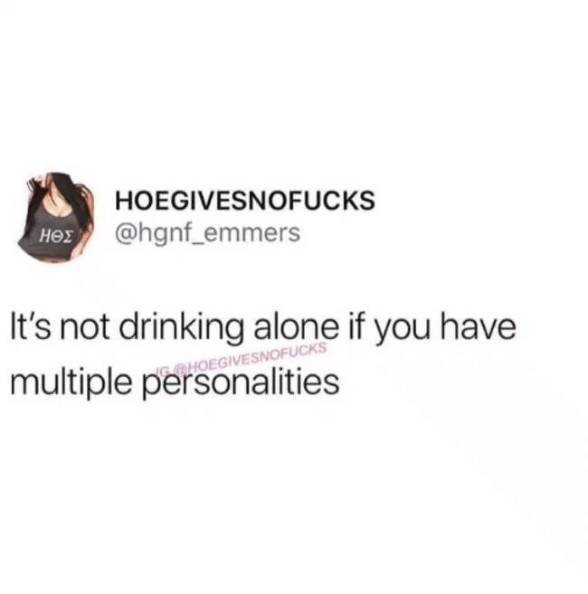Text - HOEGIVESNOFUCKS H @hgnf_emmers It's not drinking alone if you have multiple personalities GHOEGIVESNOFUCKS