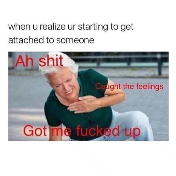 Text - when u realize ur starting to get attached to someone Ah shit Caught the feelings Gotme fucked up