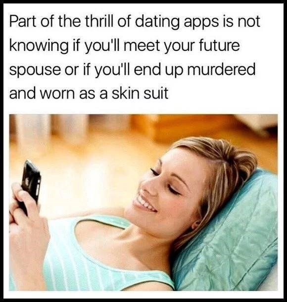 Text - Part of the thrill of dating apps is not knowing if you'll meet your future spouse or if you'll end up murdered and worn as a skin suit
