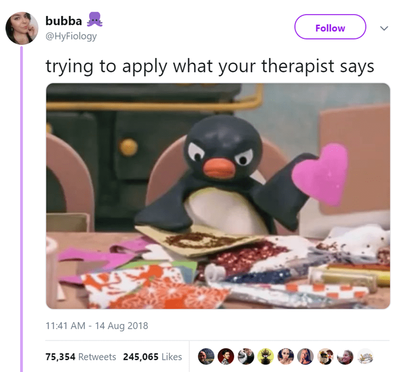 Flightless bird - bubba Follow @HyFiology trying to apply what your therapist says 11:41 AM - 14 Aug 2018 75,354 Retweets 245,065 Likes