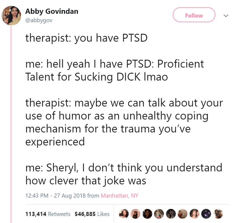 Text - Abby Govindan Follow @abbygov therapist: you have PTSD me: hell yeah I have PTSD: Proficient Talent for Sucking DICK Imao therapist: maybe we can talk about your use of humor as an unhealthy coping mechanism for the trauma you've experienced me: Sheryl, I don't think you understand how clever that joke was 12:43 PM - 27 Aug 2018 from Manhattan, NY 113,414 Retweets 546,885 Likes
