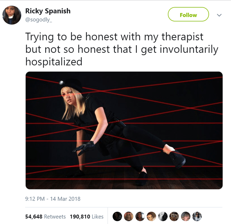 Line - Ricky Spanish @sogodly Follow Trying to be honest with my therapist but not so honest that I get involuntarily hospitalized 14 Mar 2018 9:12 PM 54,648 Retweets 190,810 Likes