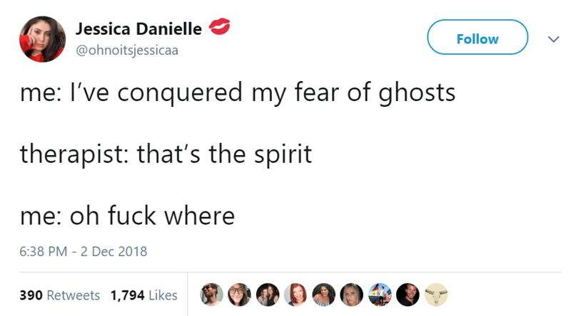 Text - Jessica Danielle Follow @ohnoitsjessicaa me: I've conquered my fear of ghosts therapist: that's the spirit me: oh fuck where 6:38 PM - 2 Dec 2018 390 Retweets 1,794 Likes