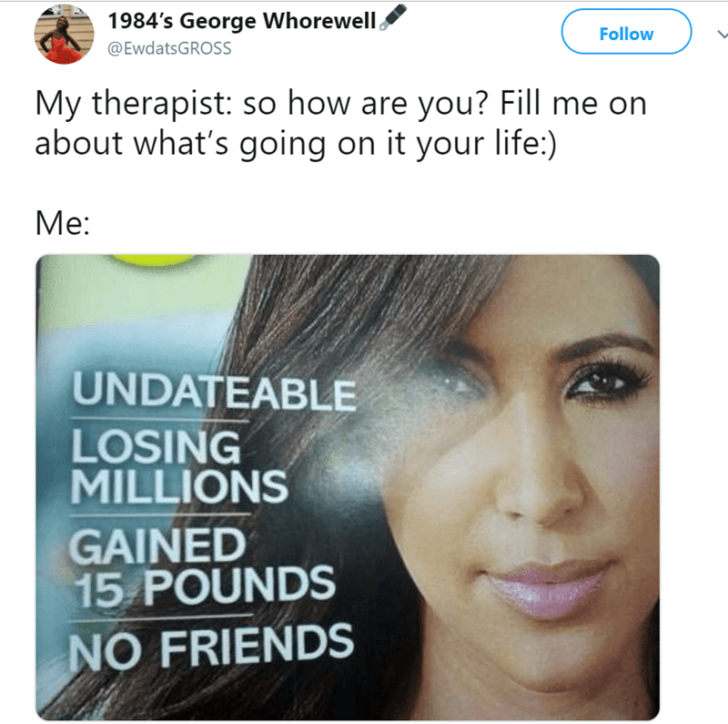 Face - 1984's George Whorewell Follow @EwdatsGROSS My therapist: so how are you? Fill me on about what's going on it your life:) Mе: UNDATEABLE LOSING MILLIONS GAINED 15 POUNDS NO FRIENDS