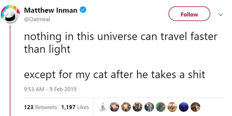 Text - Matthew Inman Follow @Oatmeal nothing in this universe can travel faster than light except for my cat after he takes a shit 9:53 AM - 9 Feb 2019 123 Retweets 1,197 Likes