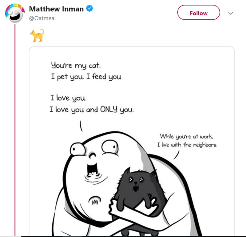 Text - Matthew Inman Follow @Oatmeal you're my cat. I pet you. I feed you I love you. I love you and ONLY you. While you're at work. I live with the neighbors.