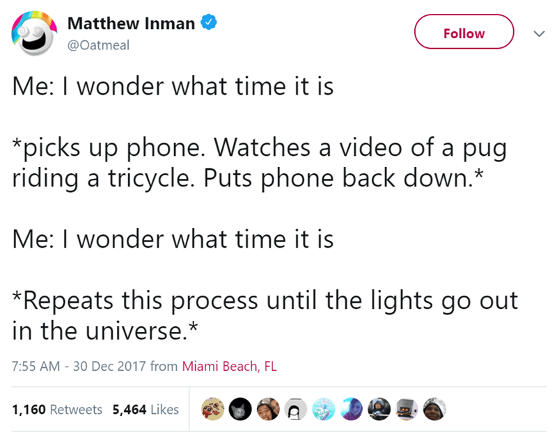Text - Matthew Inman Follow @Oatmeal Me: I wonder what time it is *picks up phone. Watches a video of a pug riding a tricycle. Puts phone back down.* Me: I wonder what time it is *Repeats this process until the lights go out in the universe.* 7:55 AM -30 Dec 2017 from Miami Beach, FL 1,160 Retweets 5,464 Likes