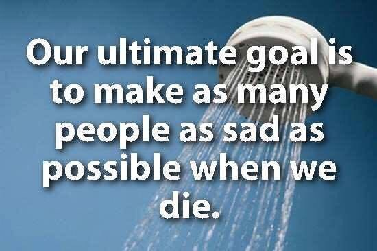 showerthoughts - Text - Our ultimate goal is to make as many people as sad as possible when we die.