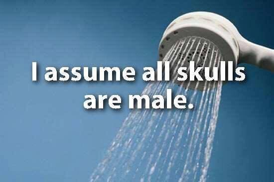 showerthoughts - Shower - I assume all skulls are male.