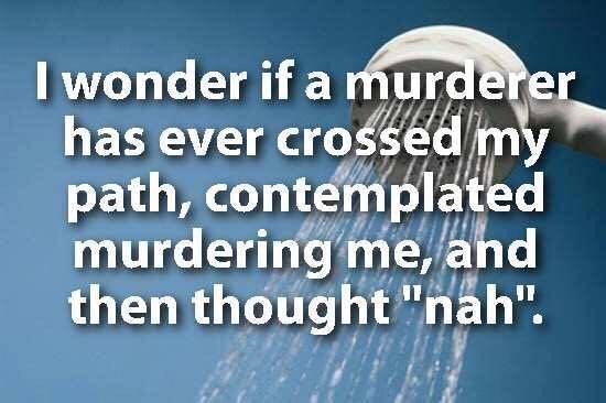 """showerthoughts - Text - I wonder if a murderer has ever crossed my path, contemplated murdering me, and then thought """"nah""""."""